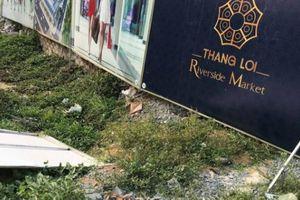 Thắng Lợi Riverside Market: Đình chỉ dự án để làm rõ sai phạm