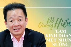 Chủ tịch Tập đoàn T&T - Doanh nhân Đỗ Quang Hiển: Làm kinh doanh mệt, nhưng sướng