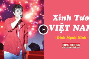 Là người con Việt Nam - Bạn chắc chắn sẽ cảm thấy tự hào khi nghe ca khúc 'Xinh tươi Việt Nam' này