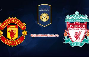 Cách xem trận Liverpool vs Manchester United, cúp ICC 2018: tất cả vì danh dự