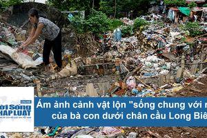 Ám ảnh cảnh sống của dân dưới chân cầu Long Biên bị rác 'bủa vây tứ phía'