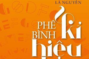 'Phê bình kí hiệu học' - Đọc văn như là hành trình tái thiết ngôn ngữ