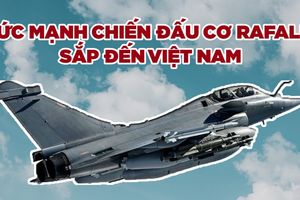 Rafale, chiến đấu cơ chủ lực Pháp sẽ đến Việt Nam, có gì đặc biệt?