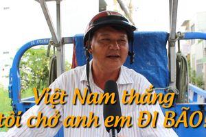 Bác chạy xe ba gác: 'Việt Nam thắng, tôi chở anh em đi bão miễn phí!'