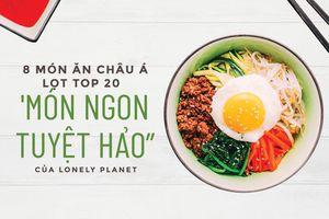 8 món ăn châu Á lọt top 20 'Món ngon tuyệt hảo' của Lonely Planet
