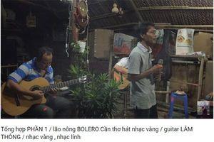 Lão nông Cần Thơ hát bolero hay nhất Việt Nam, chỉ hát chơi ai ngờ khiến triệu người nghe ngơ ngẩn