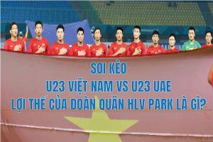 Soi kèo U23 Việt Nam vs U23 UAE: Lợi thế của đoàn quân HLV Park Hang-seo là gì?
