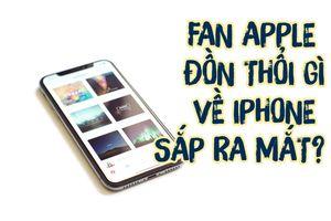 Apple sắp ra mắt iPhone mới, fan hâm mộ đồn thổi gì?
