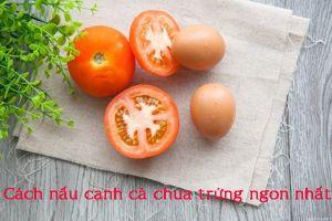 Cách nấu canh cà chua trứng ngon, dễ thực hiện lại bổ dưỡng cho cả gia đình