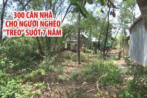 Dự án 300 căn nhà cho người nghèo thành rừng lau sậy giữa thành phố