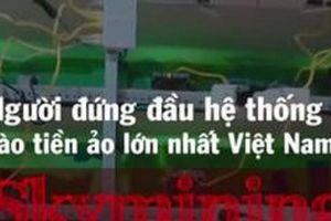 Nghi vấn 'ông chủ' mỏ đào tiền ảo lớn nhất Việt Nam ôm hàng chục triệu USD trốn sang Mỹ