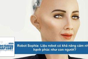 Robot Sophia: Liệu máy móc có khả năng cảm nhận hạnh phúc giống con người?