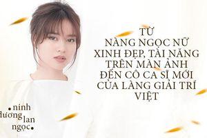 Ninh Dương Lan Ngọc: Từ nàng ngọc nữ xinh đẹp, tài năng trên màn ảnh đến cô ca sĩ mới của làng giải trí Việt