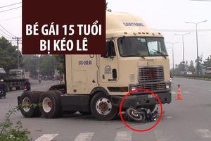 Kinh hoàng bé gái 15 tuổi bị xe tải kéo lê người trên đường