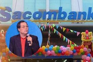 Ông Trầm Bê ngồi tù, tài sản tại Sacombank vẫn 'sinh sôi'