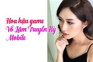Hoa hậu Võ Lâm Truyền Kỳ Mobile sẽ vào showbiz?