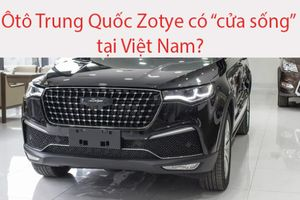 Ô tô Trung Quốc Zotye liệu có 'cửa sống' tại Việt Nam?