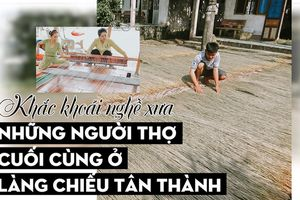 Khắc khoải nghề xưa: Những người thợ cuối cùng ở làng chiếu Tân Thành