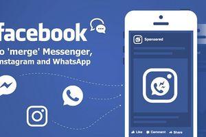 Facebook sẽ hợp nhất Messenger, WhatsApp, Instagram, người dùng bị ảnh hưởng ra sao?