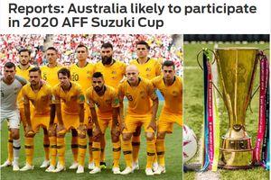 Tuyển Việt Nam, Thái Lan tiến bộ thần tốc, Australia muốn tham dự AFF Cup 2020
