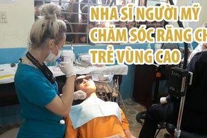 Nha sĩ người Mỹ vượt đường xa chăm sóc răng cho trẻ vùng cao