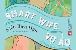 'Smart wife - Vợ ảo': Tiếng nói đanh thép về nữ quyền