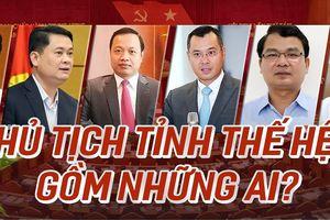 6 Chủ tịch tỉnh thế hệ 7X là những ai?