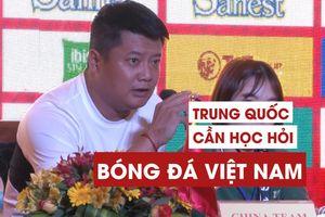 'Trung Quốc cần học hỏi từ bóng đá Việt Nam'