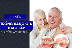 Có nên trồng răng giả tháo lắp nguyên hàm không?