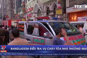 Bangladesh điều tra vụ cháy tòa nhà thương mại