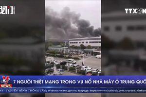 7 người thiệt mạng trong vụ nổ nhà máy ở Trung Quốc