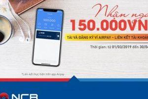 Nhận phiếu giảm giá 150.000đ của Airpay khi liên kết tài khoản thanh toán tại NCB