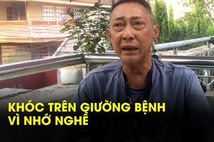 Trên giường bệnh nghệ sĩ Lê Bình khóc vì nhớ công việc