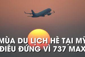 Các chuyến bay dùng Boeing 737 MAX bị hủy, mùa du lịch Mỹ lao đao