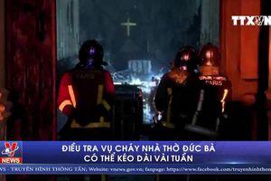 Điều tra vụ cháy Nhà thờ Đức Bà có thể kéo dài vài tuần