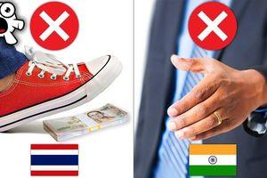 Vì sao không được giẫm lên tiền ở Thái Lan, bắt tay trái tại Ấn Độ?