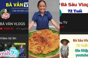 Thực trạng Youtube hiện tại: 'Loạn các loại bà' - Bà Tân Vlog, bà Sáu Vlog, bà Đường VLog...