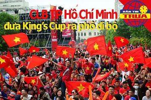 CLB TP.HCM đưa King's Cup ra phố đi bộ; Tuyển Thái xáo trộn