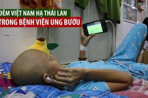 Đêm Việt Nam hạ Thái Lan tại King's Cup trong Bệnh viện Ung bướu