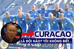 HLV Park Hang-seo thừa nhận vừa mới biết có đội tuyển Curacao