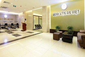 Bệnh viện An Việt vẫn hoạt động sau quyết định đình chỉ của cơ quan chức năng?