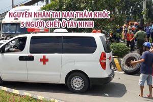 Bất ngờ với nguyên nhân tai nạn thảm khốc khiến 5 người chết ở Tây Ninh