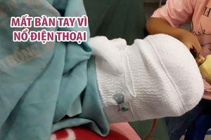 Nam thanh niên mất bàn tay vì nổ điện thoại