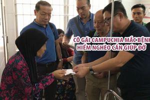 Nhiều mạnh thường quân giúp đỡ cô gái Campuchia mắc bệnh hiểm nghèo