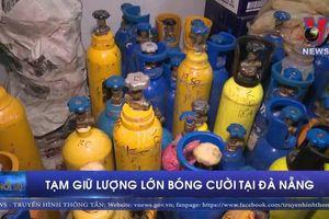 Tạm giữ lượng lớn bóng cười tại Đà Nẵng