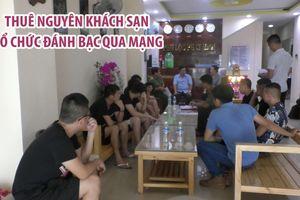 10 người nước ngoài thuê nguyên khách sạn tổ chức đánh bạc qua mạng