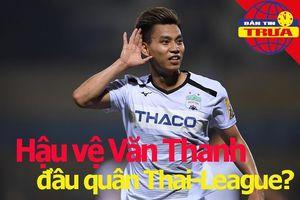 Tin đồn: Văn Thanh đầu quân Thai-League; Vé AFC Cup rẻ như cho