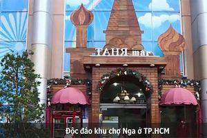 Độc đáo khu chợ Nga ở TP HCM
