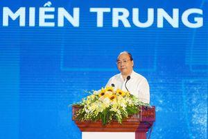 Thủ tướng: Làm sao thu hút được người giỏi, người giàu đến miền Trung?