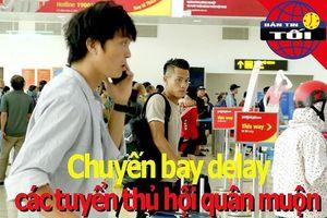 Chuyến bay delay, các tuyển thủ Việt Nam hội quân muộn